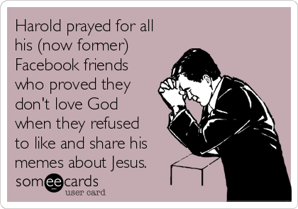 harold-prayed-for-all-his-now-former-friends-on-facebook-who-proved-they-dont-love-god-by-not-liking-and-sharing-his-memes-about-jesus-0d180