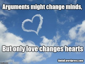 Arguments might change minds, but only love changes hearts
