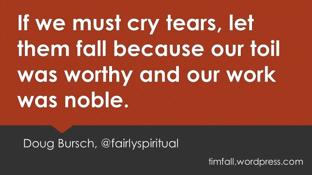 If we must cry tears, let them fall because our toil was worthy and our work was noble - Doug Bursch, @fairlyspiritual