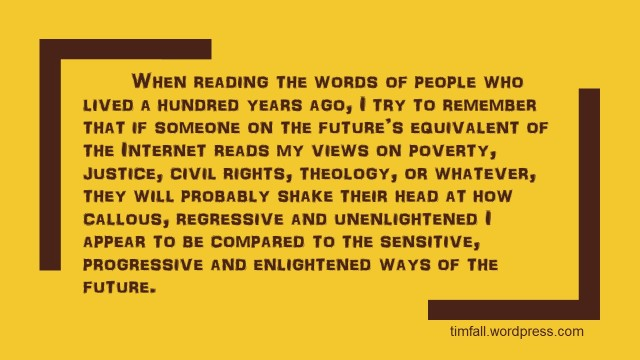 """When reading the words of people who lived a hundred years ago, I try to remember that if someone on the future's equivalent of the Internet reads my views on poverty, justice, civil rights, theology, or whatever, they will probably shake their head at how callous, regressive and unenlightened I appear to be compared to the sensitive, progressive and enlightened ways of the future."""