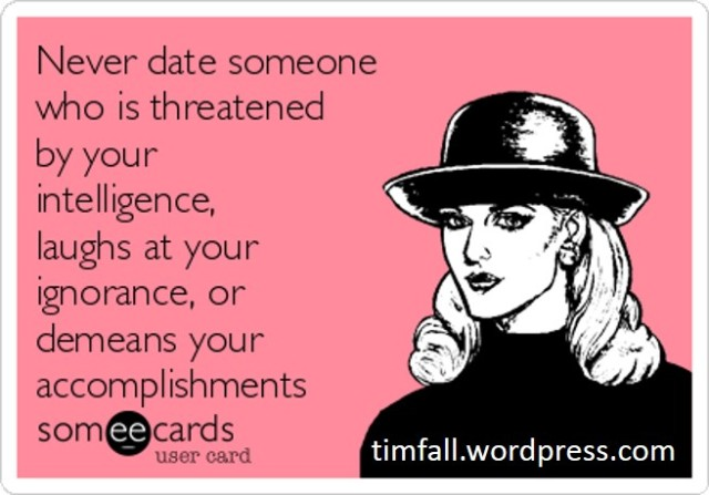 Never date someone who is threatened by your intelligence, laughs at your ignorance, or demeans your accomplishments