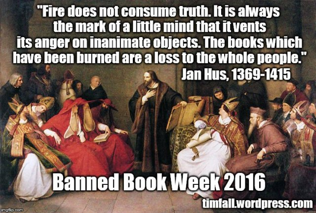 """Fire does not consume truth. It is always the mark of a little mind that it vents its anger on inanimate objects. The books which have been burned are a loss to the whole people."" Jan Hus"