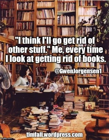 """I think I'll go get rid of other stuff."" Me, every time I look at getting rid of books."" @GwenJorgensen1"