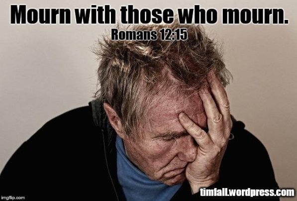 Mourn with those who mourn - Romans 12:15