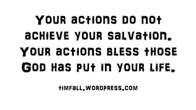 Your actions do not achieve your salvation