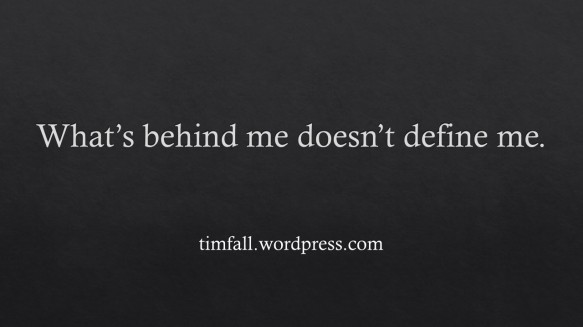 What's behind me doesn't define me