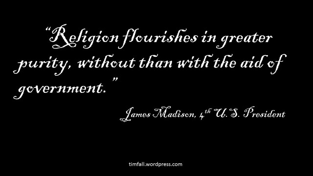 """Religion flourishes in greater purity, without than with the aid of government."" James Madison"